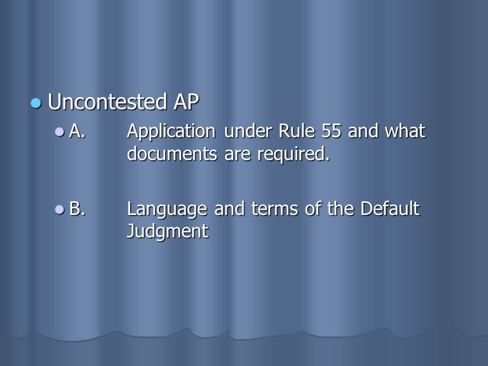 Uncontested AP Uncontested AP A.Application under Rule 55 and what documents are required. A.Application under Rule 55 and what documents are required