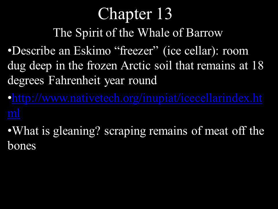 Chapter 13 The Spirit of the Whale of Barrow Describe an Eskimo freezer (ice cellar): room dug deep in the frozen Arctic soil that remains at 18 degrees Fahrenheit year round http://www.nativetech.org/inupiat/icecellarindex.ht ml http://www.nativetech.org/inupiat/icecellarindex.ht ml What is gleaning.