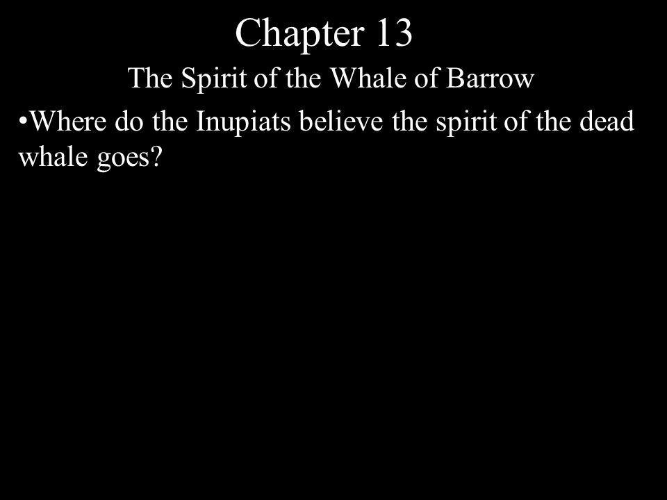 Chapter 13 The Spirit of the Whale of Barrow Where do the Inupiats believe the spirit of the dead whale goes
