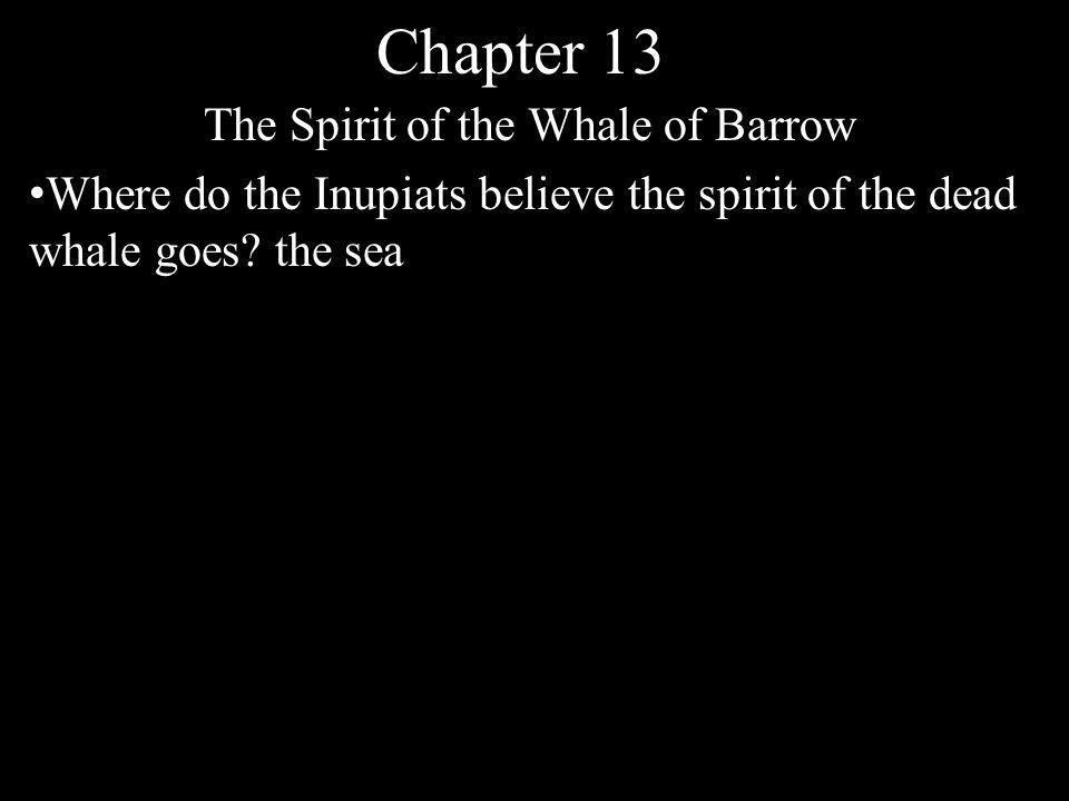 Chapter 13 The Spirit of the Whale of Barrow Where do the Inupiats believe the spirit of the dead whale goes? the sea