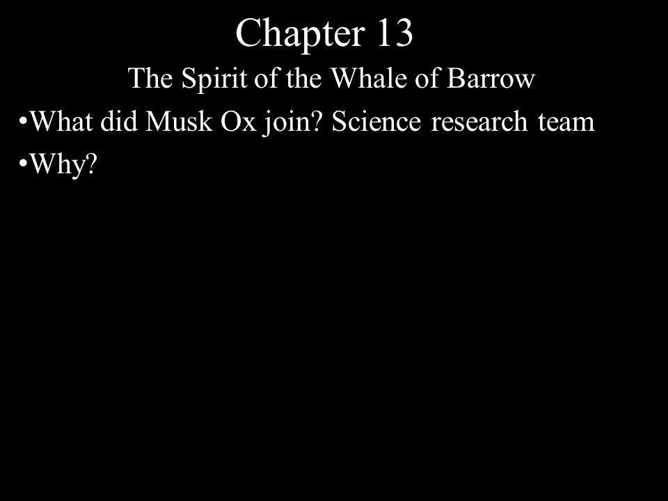 Chapter 13 The Spirit of the Whale of Barrow What did Musk Ox join? Science research team Why?