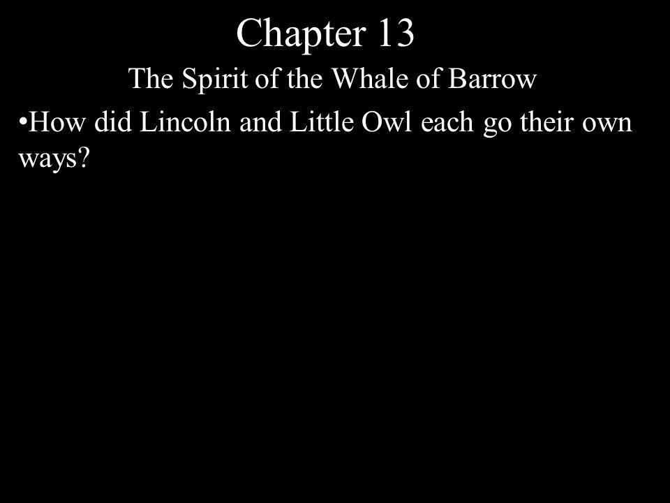 Chapter 13 The Spirit of the Whale of Barrow How did Lincoln and Little Owl each go their own ways