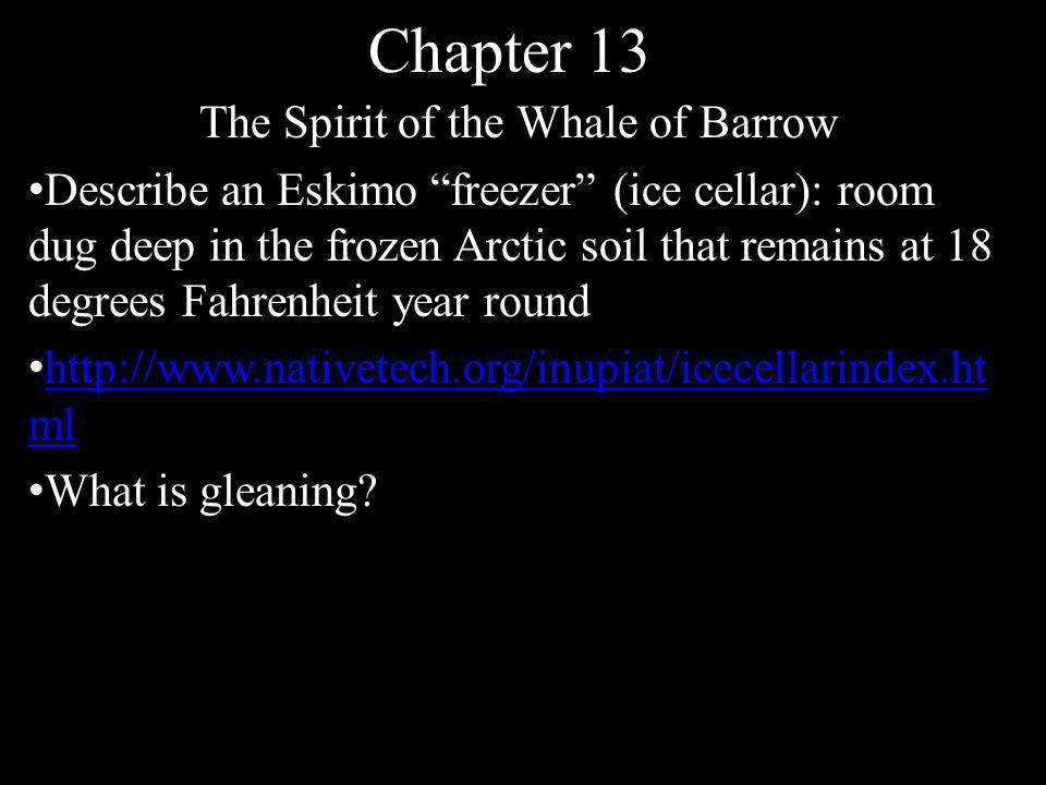 Chapter 13 The Spirit of the Whale of Barrow Describe an Eskimo freezer (ice cellar): room dug deep in the frozen Arctic soil that remains at 18 degrees Fahrenheit year round http://www.nativetech.org/inupiat/icecellarindex.ht ml http://www.nativetech.org/inupiat/icecellarindex.ht ml What is gleaning?