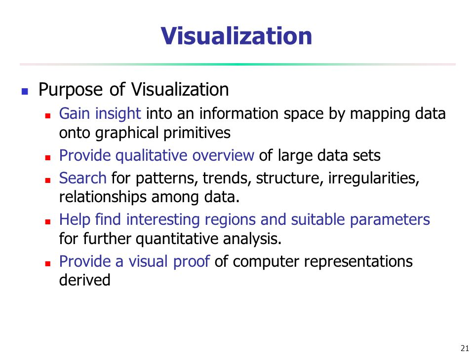 21 Visualization Purpose of Visualization Gain insight into an information space by mapping data onto graphical primitives Provide qualitative overvie