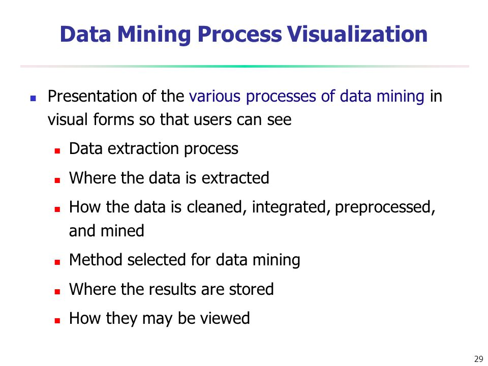 29 Data Mining Process Visualization Presentation of the various processes of data mining in visual forms so that users can see Data extraction proces