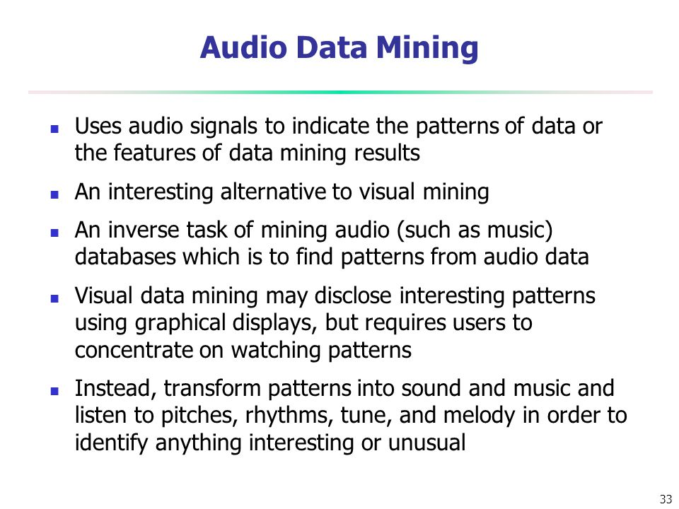 33 Audio Data Mining Uses audio signals to indicate the patterns of data or the features of data mining results An interesting alternative to visual m