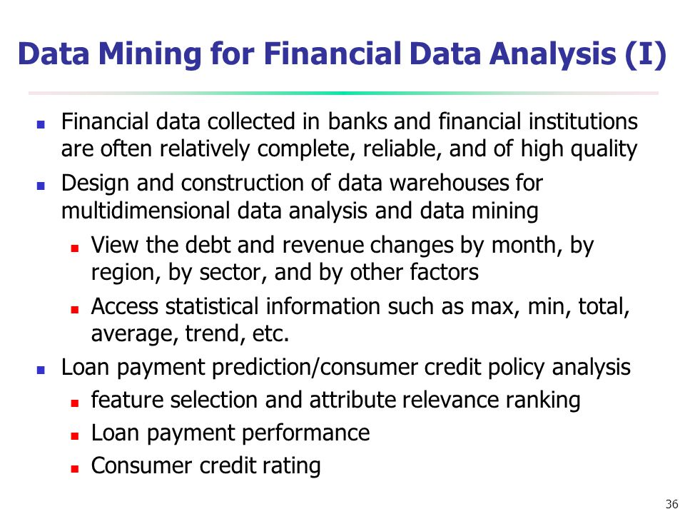 36 Data Mining for Financial Data Analysis (I) Financial data collected in banks and financial institutions are often relatively complete, reliable, a
