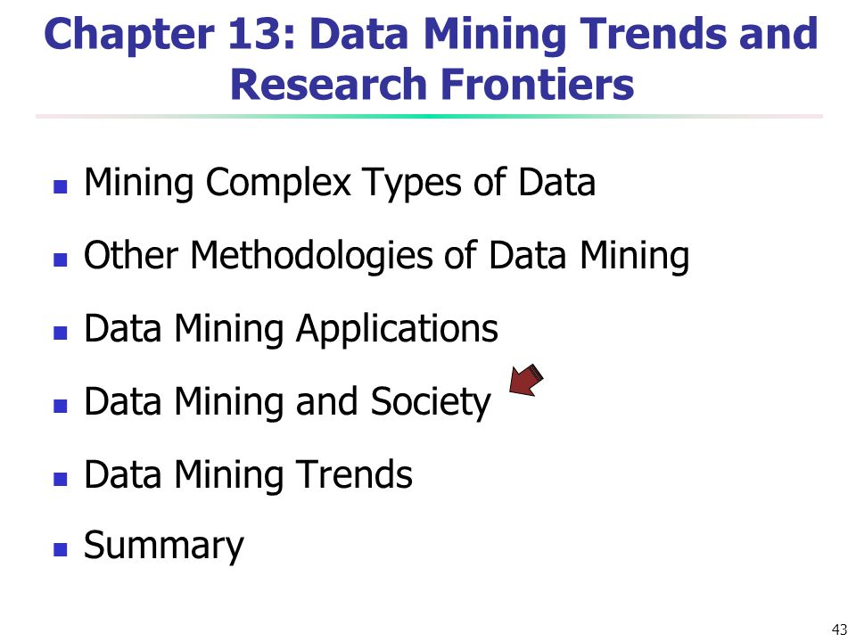 43 Chapter 13: Data Mining Trends and Research Frontiers Mining Complex Types of Data Other Methodologies of Data Mining Data Mining Applications Data