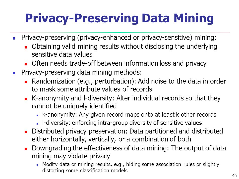 46 Privacy-Preserving Data Mining Privacy-preserving (privacy-enhanced or privacy-sensitive) mining: Obtaining valid mining results without disclosing