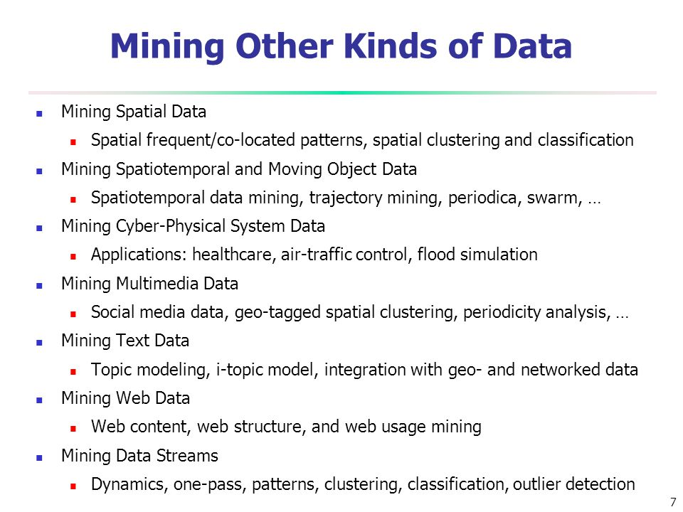 7 Mining Other Kinds of Data Mining Spatial Data Spatial frequent/co-located patterns, spatial clustering and classification Mining Spatiotemporal and