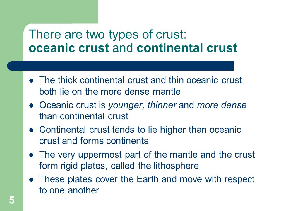 There are two types of crust: oceanic crust and continental crust The thick continental crust and thin oceanic crust both lie on the more dense mantle Oceanic crust is younger, thinner and more dense than continental crust Continental crust tends to lie higher than oceanic crust and forms continents The very uppermost part of the mantle and the crust form rigid plates, called the lithosphere These plates cover the Earth and move with respect to one another 5
