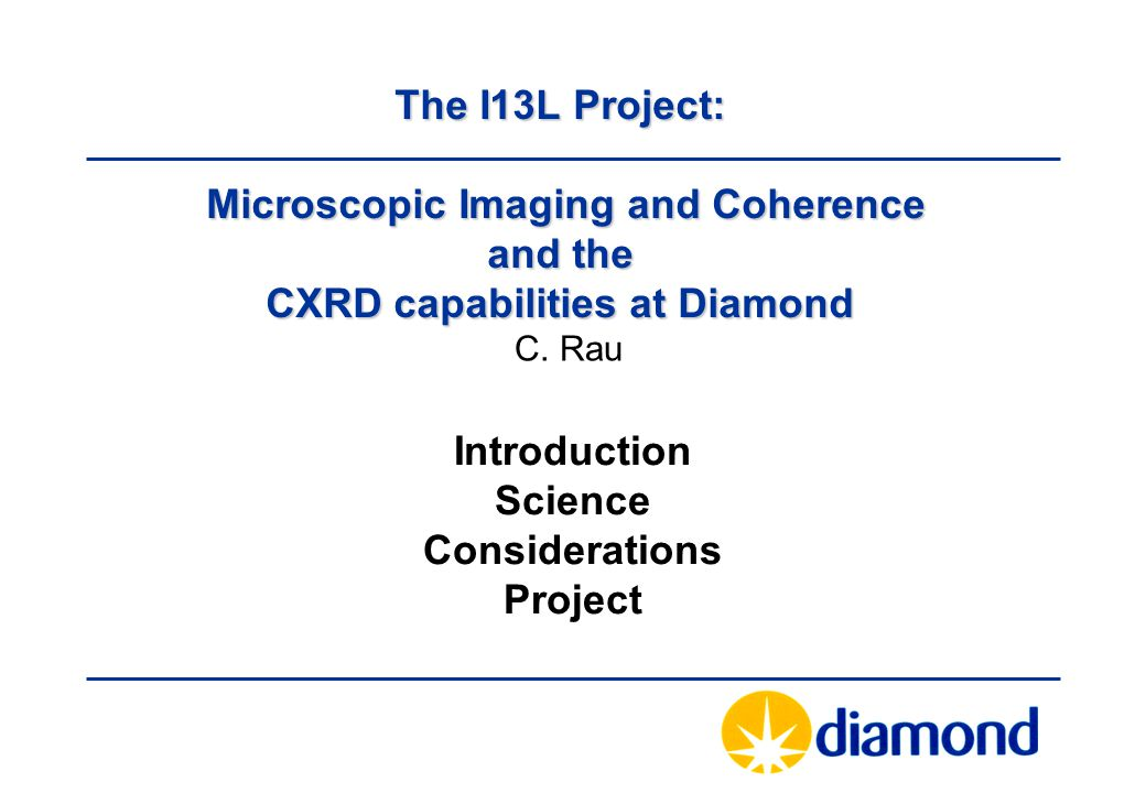 The I13L Project: Microscopic Imaging and Coherence and the CXRD capabilities at Diamond Introduction Science Considerations Project C.