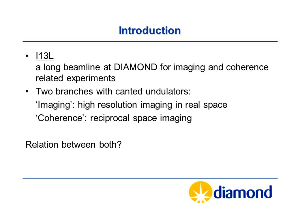 Introduction I13L a long beamline at DIAMOND for imaging and coherence related experiments Two branches with canted undulators: 'Imaging': high resolution imaging in real space 'Coherence': reciprocal space imaging Relation between both
