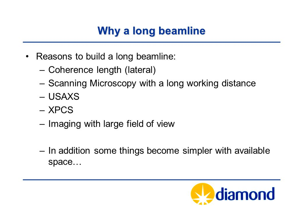 Why a long beamline Reasons to build a long beamline: –Coherence length (lateral) –Scanning Microscopy with a long working distance –USAXS –XPCS –Imaging with large field of view –In addition some things become simpler with available space…