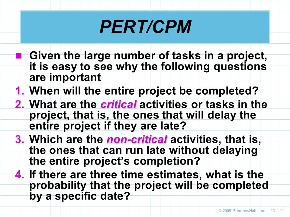 © 2009 Prentice-Hall, Inc. 13 – 11 PERT/CPM Given the large number of tasks in a project, it is easy to see why the following questions are important