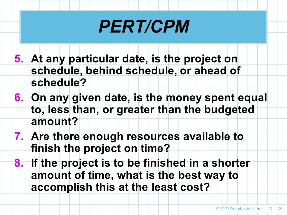 © 2009 Prentice-Hall, Inc. 13 – 12 PERT/CPM 5.At any particular date, is the project on schedule, behind schedule, or ahead of schedule? 6.On any give