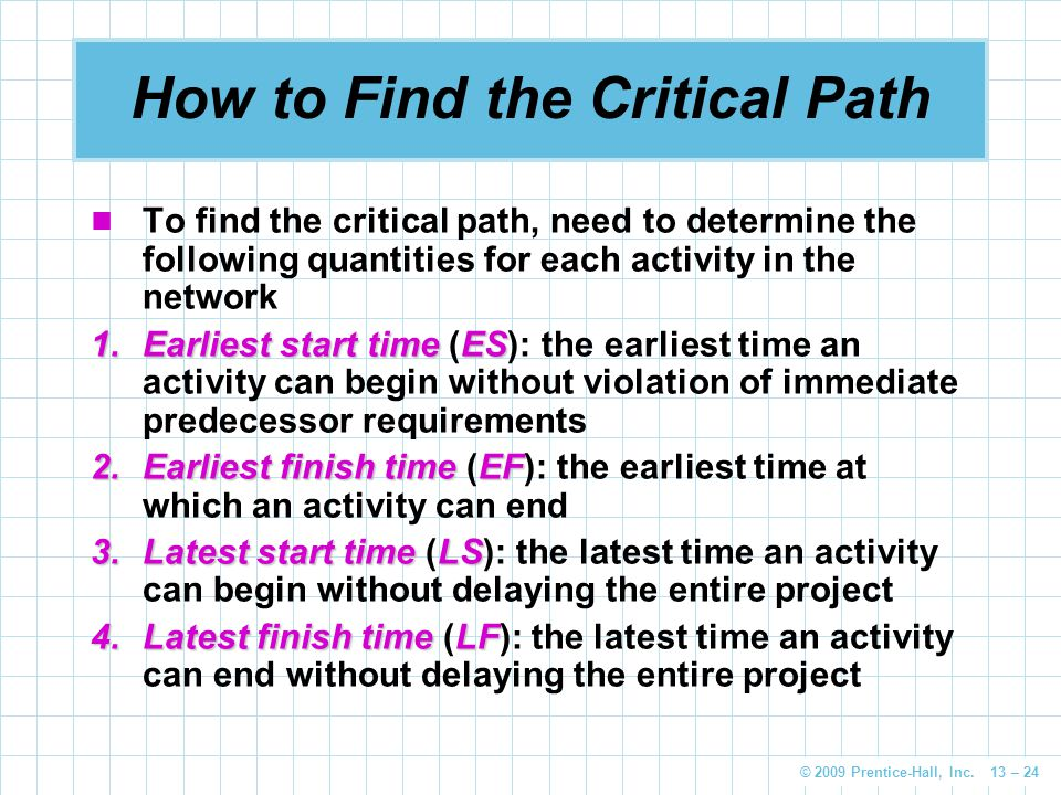 © 2009 Prentice-Hall, Inc. 13 – 24 How to Find the Critical Path To find the critical path, need to determine the following quantities for each activi