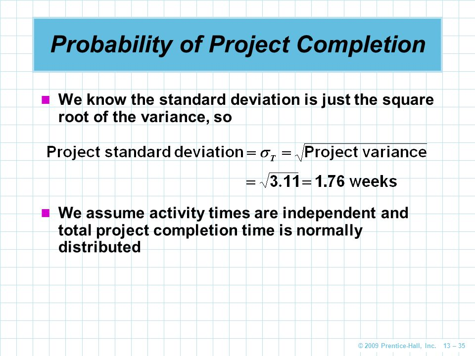 © 2009 Prentice-Hall, Inc. 13 – 35 Probability of Project Completion We know the standard deviation is just the square root of the variance, so We ass