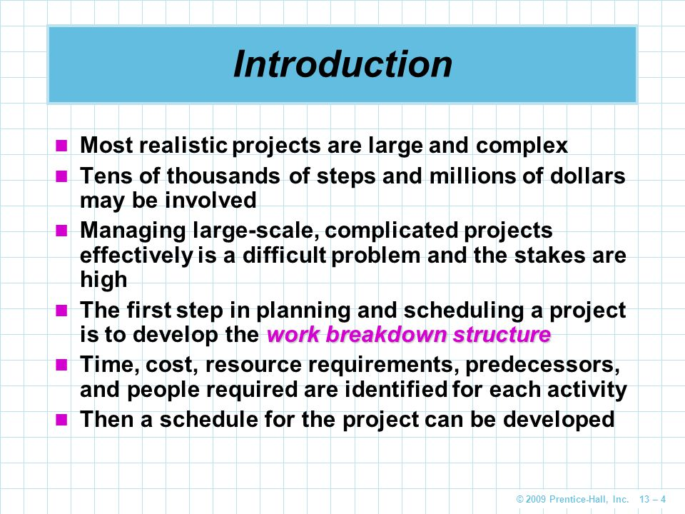 © 2009 Prentice-Hall, Inc. 13 – 4 Introduction Most realistic projects are large and complex Tens of thousands of steps and millions of dollars may be