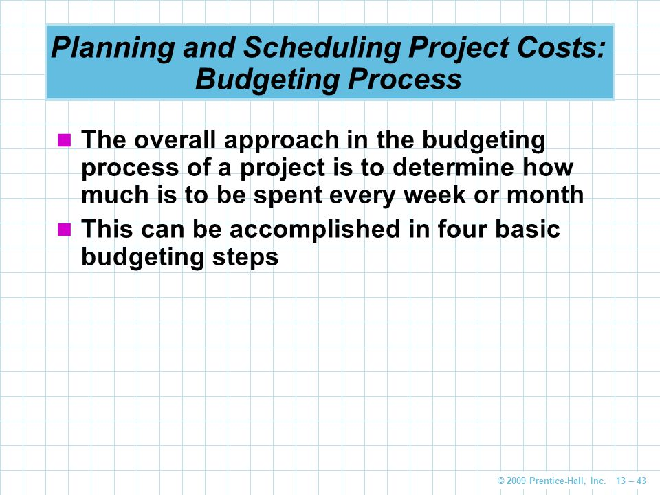 © 2009 Prentice-Hall, Inc. 13 – 43 Planning and Scheduling Project Costs: Budgeting Process The overall approach in the budgeting process of a project