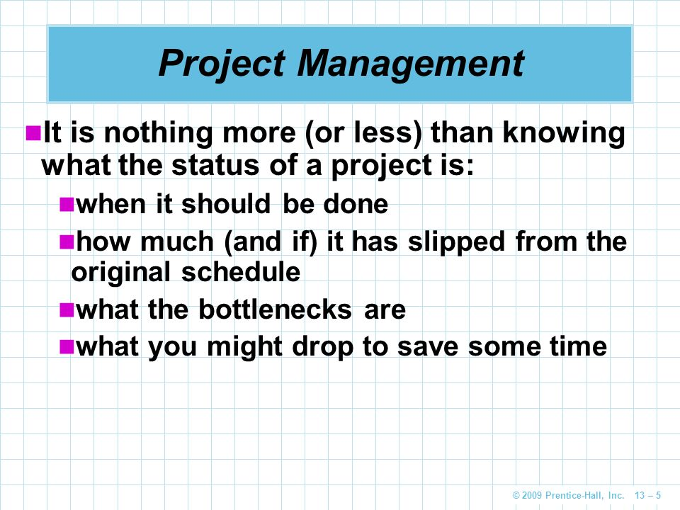 © 2009 Prentice-Hall, Inc. 13 – 5 Project Management It is nothing more (or less) than knowing what the status of a project is: when it should be done