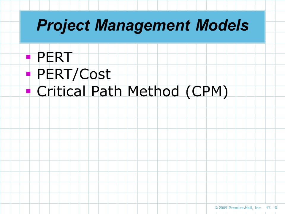 © 2009 Prentice-Hall, Inc. 13 – 8 Project Management Models  PERT  PERT/Cost  Critical Path Method (CPM)