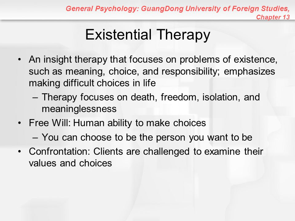 General Psychology: GuangDong University of Foreign Studies, Chapter 13 Existential Therapy An insight therapy that focuses on problems of existence,