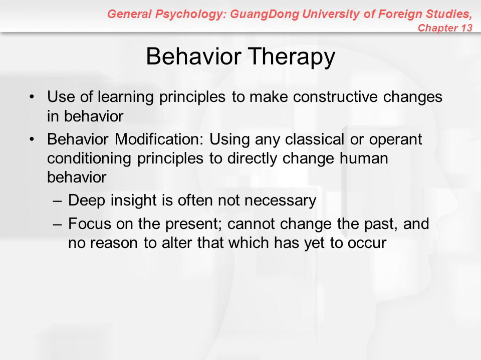 General Psychology: GuangDong University of Foreign Studies, Chapter 13 Behavior Therapy Use of learning principles to make constructive changes in be