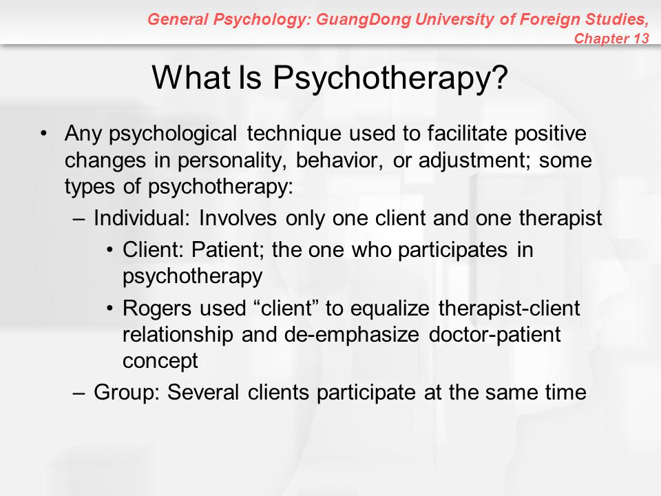 General Psychology: GuangDong University of Foreign Studies, Chapter 13 Existential Therapy An insight therapy that focuses on problems of existence, such as meaning, choice, and responsibility; emphasizes making difficult choices in life –Therapy focuses on death, freedom, isolation, and meaninglessness Free Will: Human ability to make choices –You can choose to be the person you want to be Confrontation: Clients are challenged to examine their values and choices
