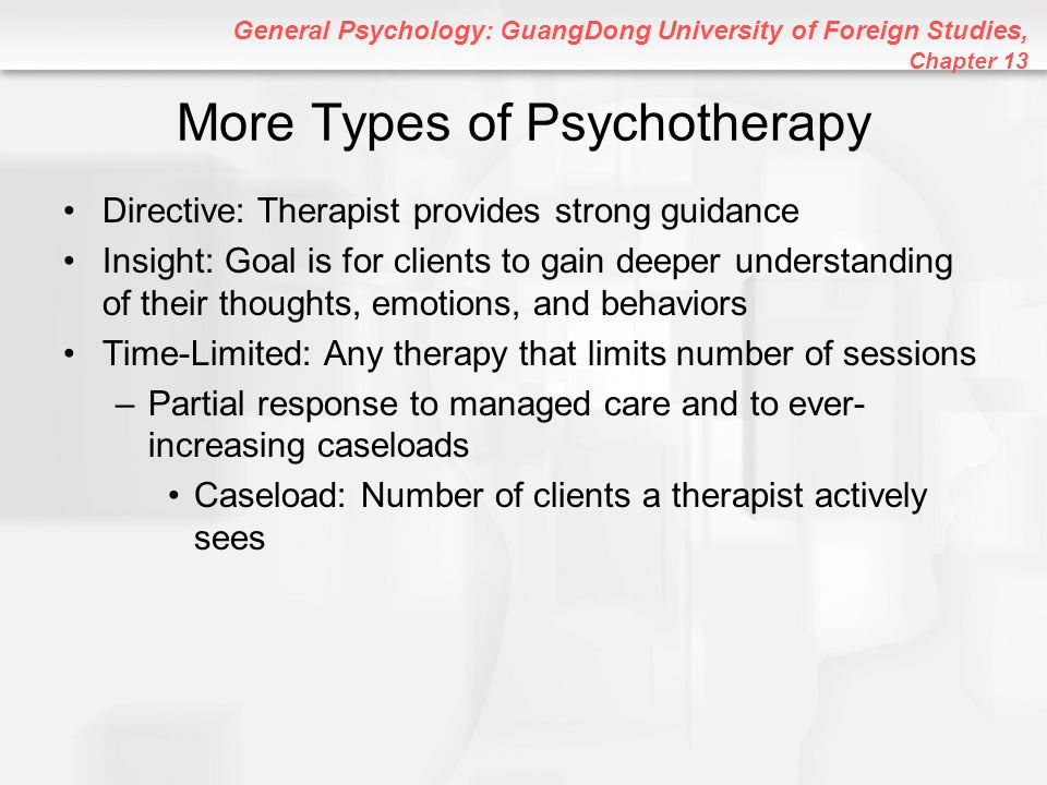 General Psychology: GuangDong University of Foreign Studies, Chapter 13 Gestalt Therapy (Perls) Focuses on immediate awareness to help clients rebuild thinking, feeling, and acting into connected wholes –Emphasizes integration of various experiences (filling in the gaps) –Clients are taught to accept responsibility for their thoughts and actions –More directive than client-centered or existential therapy
