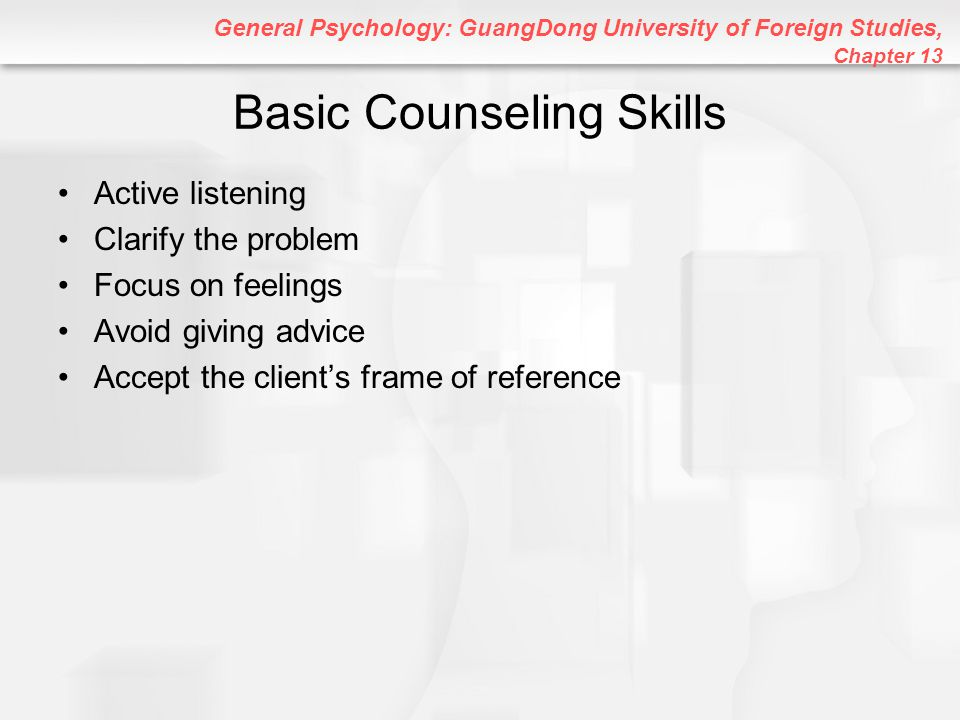 General Psychology: GuangDong University of Foreign Studies, Chapter 13 Basic Counseling Skills Active listening Clarify the problem Focus on feelings