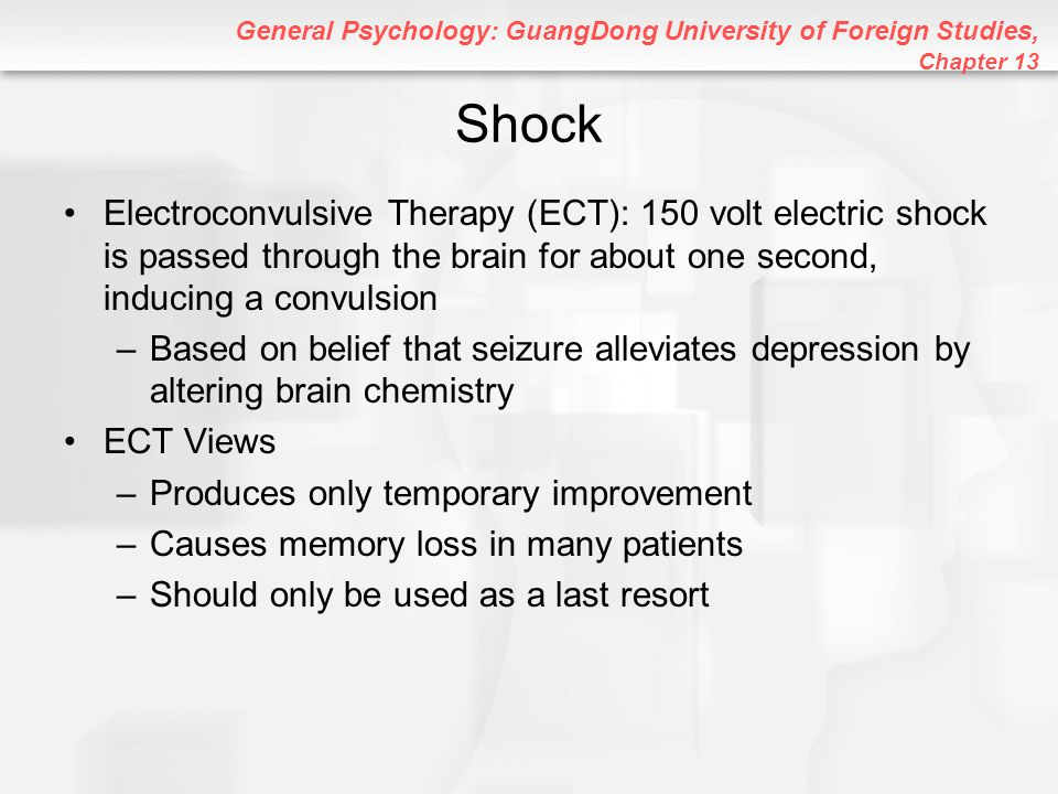 General Psychology: GuangDong University of Foreign Studies, Chapter 13 Shock Electroconvulsive Therapy (ECT): 150 volt electric shock is passed throu