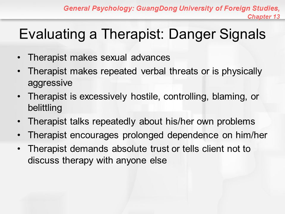 General Psychology: GuangDong University of Foreign Studies, Chapter 13 Evaluating a Therapist: Danger Signals Therapist makes sexual advances Therapi
