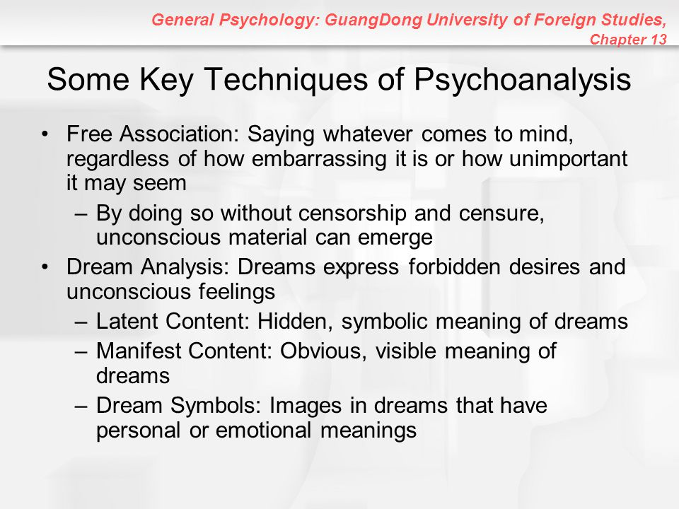 General Psychology: GuangDong University of Foreign Studies, Chapter 13 Psychoanalysis and Freud Concluded Resistance: Blockage in flow of ideas; topics the client resists thinking about or discussing –Resistances reveal particularly important unconscious conflicts Transference: Tendency to transfer feelings to a therapist that match those the patient had for important people in his or her past –The patient might act like the therapist is a rejecting father, loving mother, etc.