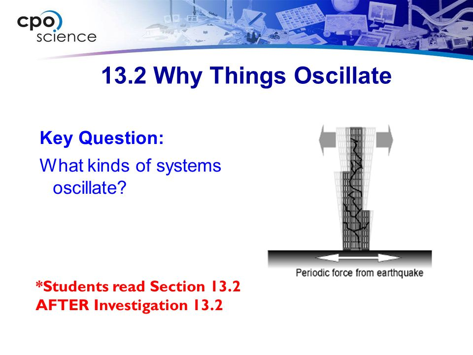 13.2 Why Things Oscillate Key Question: What kinds of systems oscillate? *Students read Section 13.2 AFTER Investigation 13.2
