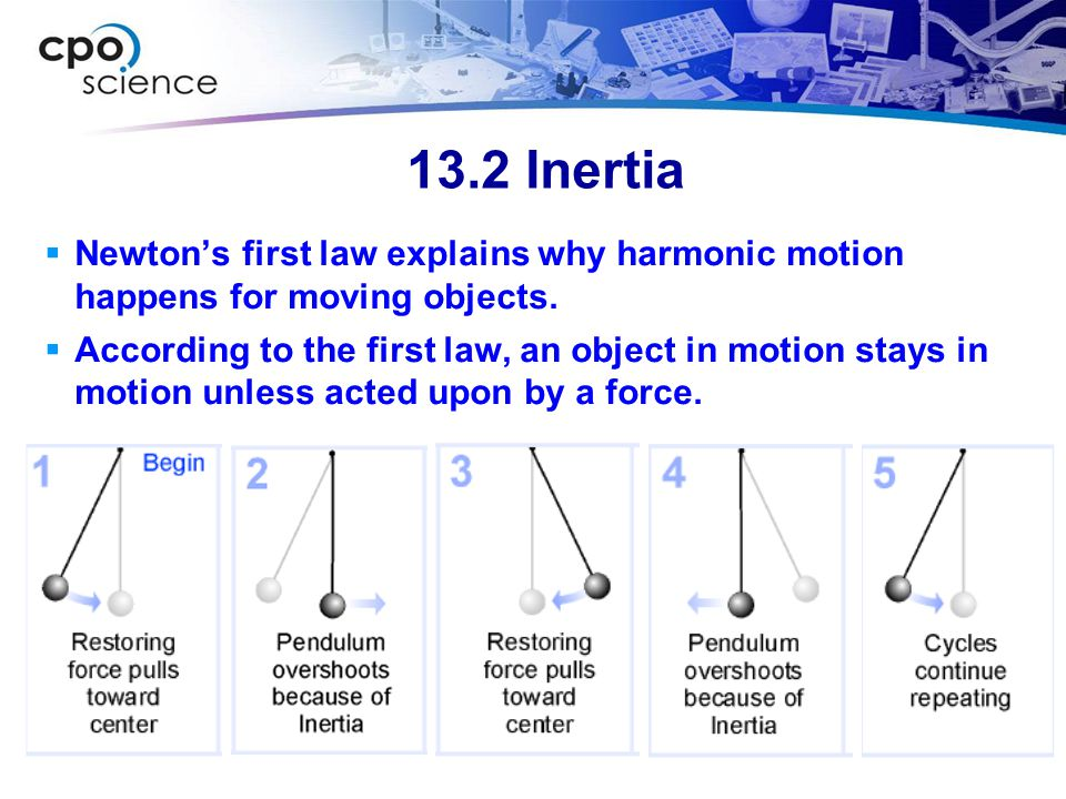 13.2 Inertia  Newton's first law explains why harmonic motion happens for moving objects.  According to the first law, an object in motion stays in