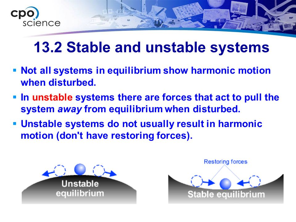 13.2 Stable and unstable systems  Not all systems in equilibrium show harmonic motion when disturbed.  In unstable systems there are forces that act