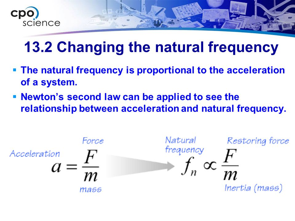 13.2 Changing the natural frequency  The natural frequency is proportional to the acceleration of a system.  Newton's second law can be applied to s