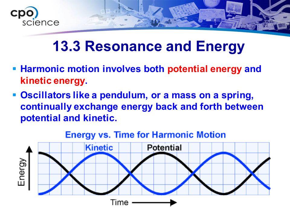 13.3 Resonance and Energy  Harmonic motion involves both potential energy and kinetic energy.  Oscillators like a pendulum, or a mass on a spring, c
