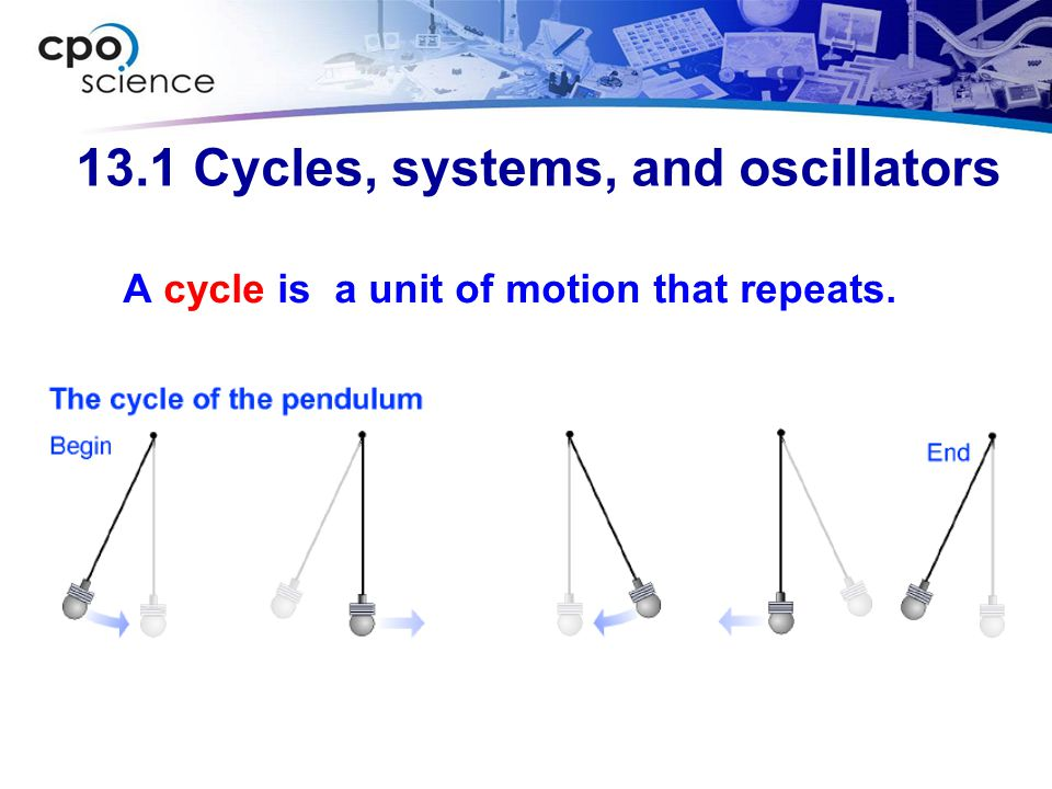 13.1 Cycles, systems, and oscillators A cycle is a unit of motion that repeats.