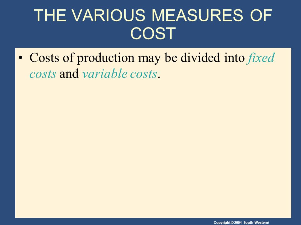 Copyright © 2004 South-Western/ THE VARIOUS MEASURES OF COST Costs of production may be divided into fixed costs and variable costs.
