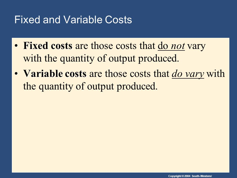 Copyright © 2004 South-Western/ Fixed and Variable Costs Total Costs Total Fixed Costs (TFC) Total Variable Costs (TVC) Total Costs (TC) TC = TFC + TVC