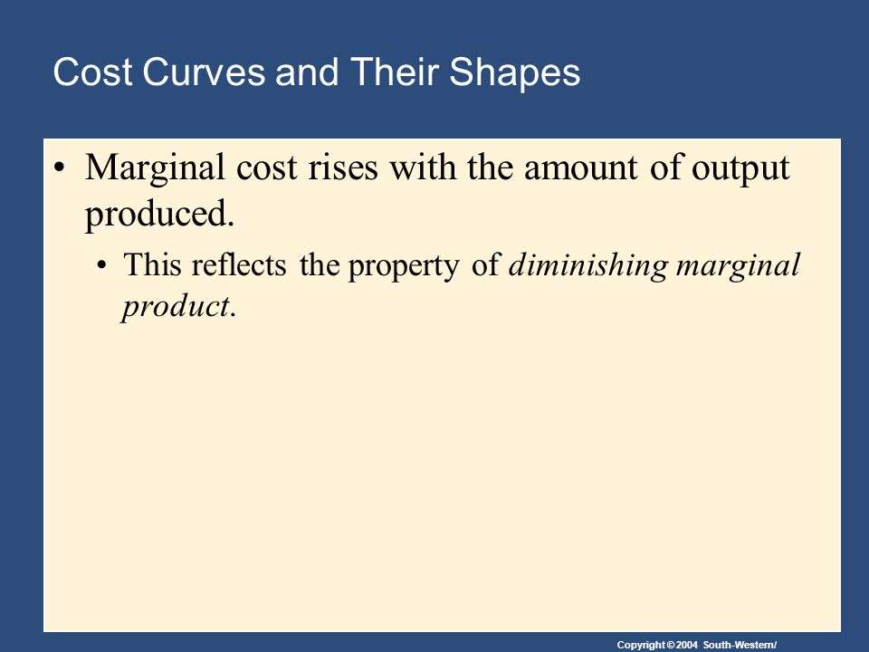 Copyright © 2004 South-Western/ Cost Curves and Their Shapes Marginal cost rises with the amount of output produced.