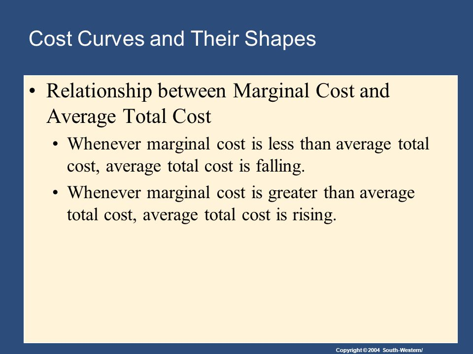 Copyright © 2004 South-Western/ Cost Curves and Their Shapes Relationship between Marginal Cost and Average Total Cost Whenever marginal cost is less than average total cost, average total cost is falling.