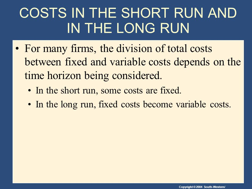 Copyright © 2004 South-Western/ COSTS IN THE SHORT RUN AND IN THE LONG RUN For many firms, the division of total costs between fixed and variable costs depends on the time horizon being considered.