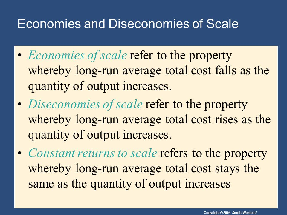 Copyright © 2004 South-Western/ Economies and Diseconomies of Scale Economies of scale refer to the property whereby long-run average total cost falls as the quantity of output increases.