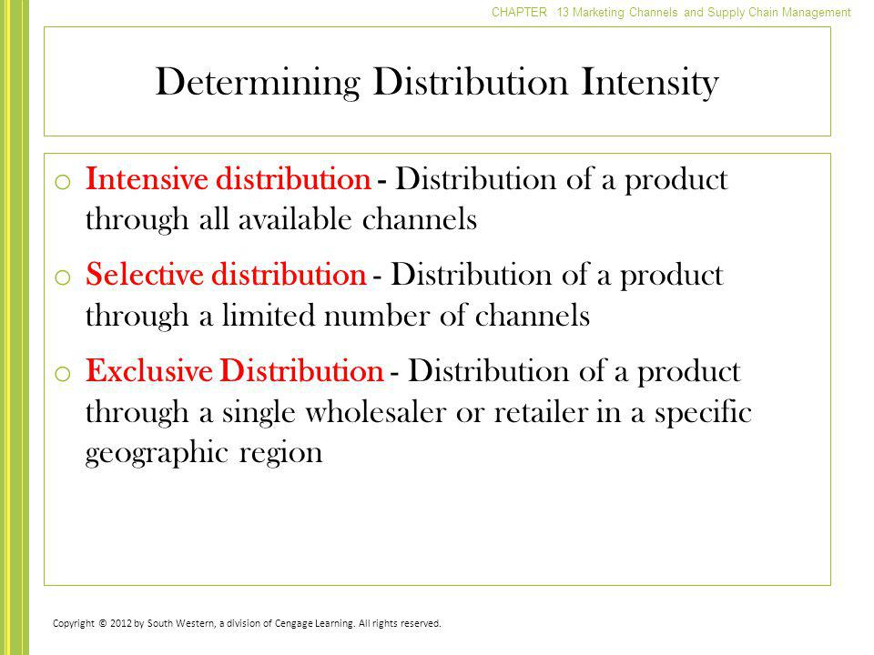 CHAPTER 13 Marketing Channels and Supply Chain Management o Intensive distribution - Distribution of a product through all available channels o Select