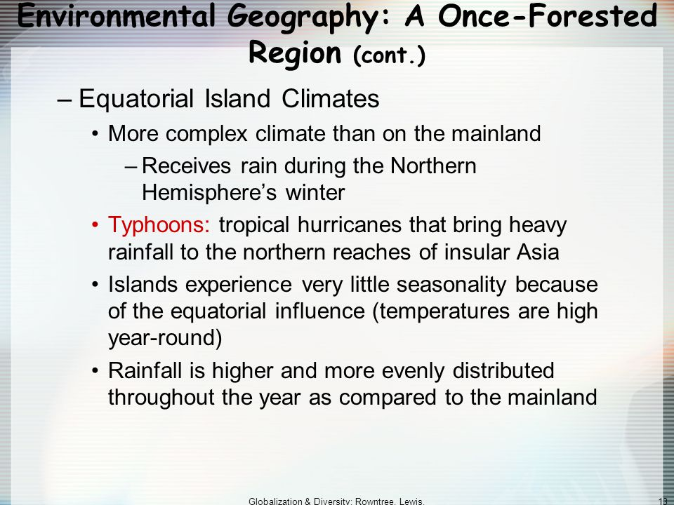 Globalization & Diversity: Rowntree, Lewis, Price, Wyckoff 13 Environmental Geography: A Once-Forested Region (cont.) –Equatorial Island Climates More complex climate than on the mainland –Receives rain during the Northern Hemisphere's winter Typhoons: tropical hurricanes that bring heavy rainfall to the northern reaches of insular Asia Islands experience very little seasonality because of the equatorial influence (temperatures are high year-round) Rainfall is higher and more evenly distributed throughout the year as compared to the mainland