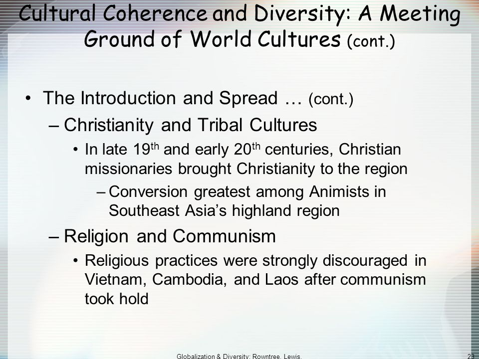 Globalization & Diversity: Rowntree, Lewis, Price, Wyckoff 23 Cultural Coherence and Diversity: A Meeting Ground of World Cultures (cont.) The Introduction and Spread … (cont.) –Christianity and Tribal Cultures In late 19 th and early 20 th centuries, Christian missionaries brought Christianity to the region –Conversion greatest among Animists in Southeast Asia's highland region –Religion and Communism Religious practices were strongly discouraged in Vietnam, Cambodia, and Laos after communism took hold