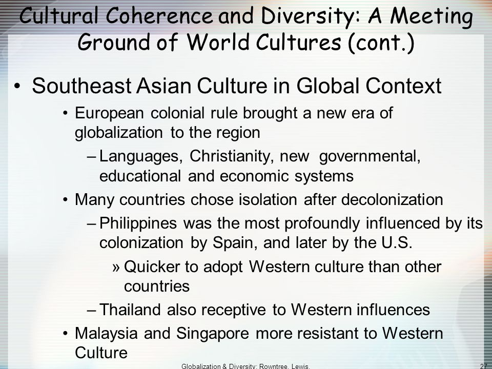 Globalization & Diversity: Rowntree, Lewis, Price, Wyckoff 27 Cultural Coherence and Diversity: A Meeting Ground of World Cultures (cont.) Southeast Asian Culture in Global Context European colonial rule brought a new era of globalization to the region –Languages, Christianity, new governmental, educational and economic systems Many countries chose isolation after decolonization –Philippines was the most profoundly influenced by its colonization by Spain, and later by the U.S.